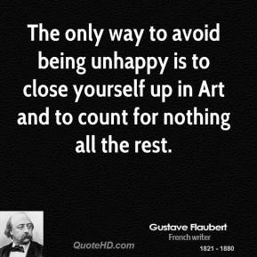 The only way to avoid being unhappy is to close yourself up in Art and to count for nothing all the rest.