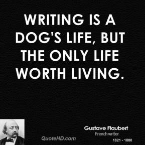 Writing is a dog's life, but the only life worth living.