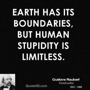 Earth has its boundaries, but human stupidity is limitless.