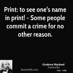 Gustave Flaubert - Print: to see one's name in print! - Some people commit a crime for no other reason.