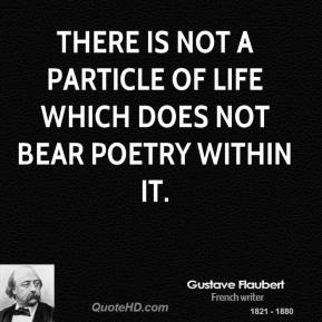 There is not a particle of life which does not bear poetry within it.