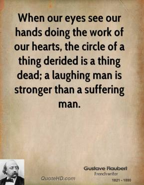 When our eyes see our hands doing the work of our hearts, the circle of a thing derided is a thing dead; a laughing man is stronger than a suffering man.