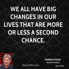 Harrison Ford - We all have big changes in our lives that are more or less a second chance.