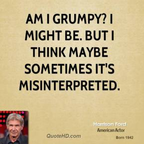 Harrison Ford - Am I grumpy? I might be. But I think maybe sometimes it's misinterpreted.