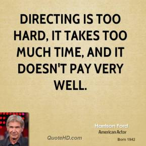 Directing is too hard, it takes too much time, and it doesn't pay very well.