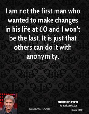 Harrison Ford - I am not the first man who wanted to make changes in his life at 60 and I won't be the last. It is just that others can do it with anonymity.