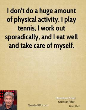 Harrison Ford - I don't do a huge amount of physical activity. I play tennis, I work out sporadically, and I eat well and take care of myself.