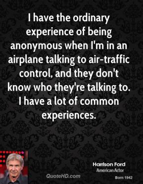 I have the ordinary experience of being anonymous when I'm in an airplane talking to air-traffic control, and they don't know who they're talking to. I have a lot of common experiences.