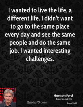 I wanted to live the life, a different life. I didn't want to go to the same place every day and see the same people and do the same job. I wanted interesting challenges.