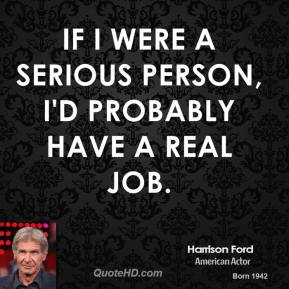 Harrison Ford - If I were a serious person, I'd probably have a real job.