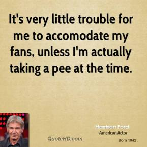 Harrison Ford - It's very little trouble for me to accomodate my fans, unless I'm actually taking a pee at the time.