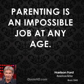 Harrison Ford - Parenting is an impossible job at any age.