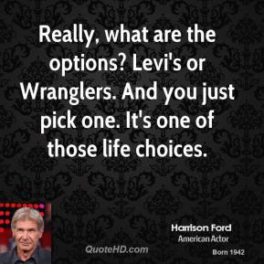 Harrison Ford - Really, what are the options? Levi's or Wranglers. And you just pick one. It's one of those life choices.