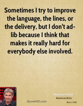 Sometimes I try to improve the language, the lines, or the delivery, but I don't ad-lib because I think that makes it really hard for everybody else involved.