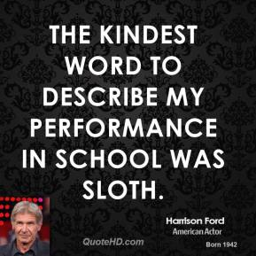 Harrison Ford - The kindest word to describe my performance in school was Sloth.