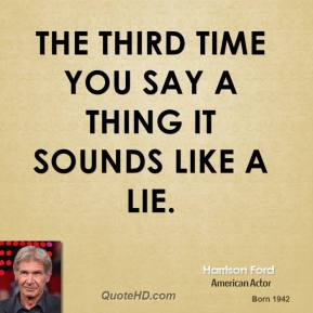 Harrison Ford - The third time you say a thing it sounds like a lie.