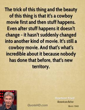 Harrison Ford - The trick of this thing and the beauty of this thing is that it's a cowboy movie first and then stuff happens. Even after stuff happens it doesn't change - it hasn't suddenly changed into another kind of movie. It's still a cowboy movie. And that's what's incredible about it because nobody has done that before, that's new territory.