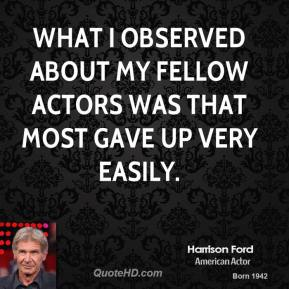 What I observed about my fellow actors was that most gave up very easily.