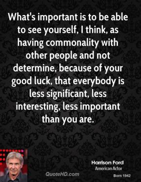 What's important is to be able to see yourself, I think, as having commonality with other people and not determine, because of your good luck, that everybody is less significant, less interesting, less important than you are.
