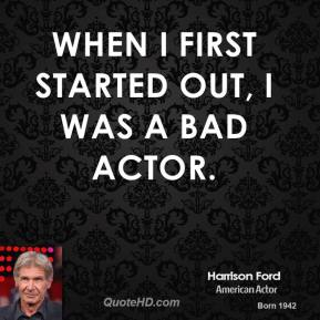 Harrison Ford - When I first started out, I was a bad actor.