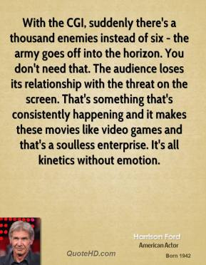 With the CGI, suddenly there's a thousand enemies instead of six - the army goes off into the horizon. You don't need that. The audience loses its relationship with the threat on the screen. That's something that's consistently happening and it makes these movies like video games and that's a soulless enterprise. It's all kinetics without emotion.