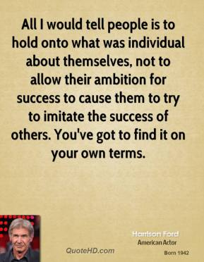 All I would tell people is to hold onto what was individual about themselves, not to allow their ambition for success to cause them to try to imitate the success of others. You've got to find it on your own terms.