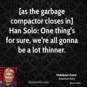 Harrison Ford - [as the garbage compactor closes in] Han Solo: One thing's for sure, we're all gonna be a lot thinner.