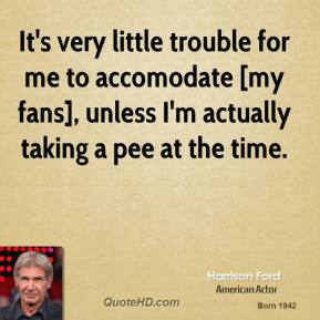 It's very little trouble for me to accomodate [my fans], unless I'm actually taking a pee at the time.