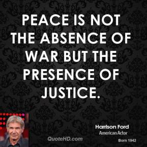 Harrison Ford - Peace is not the absence of war but the presence of justice.