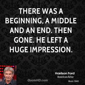 Harrison Ford - There was a beginning, a middle and an end. Then gone. He left a huge impression.