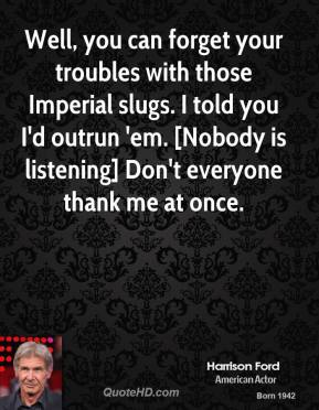Well, you can forget your troubles with those Imperial slugs. I told you I'd outrun 'em. [Nobody is listening] Don't everyone thank me at once.