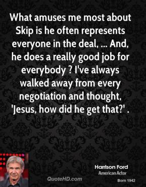 Harrison Ford - What amuses me most about Skip is he often represents everyone in the deal, ... And, he does a really good job for everybody ? I've always walked away from every negotiation and thought, 'Jesus, how did he get that?' .