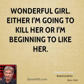 Wonderful girl. Either I'm going to kill her or I'm beginning to like her.