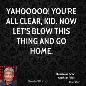 Harrison Ford - YAHOOOOO! You're all clear, kid. Now let's blow this thing and go home.