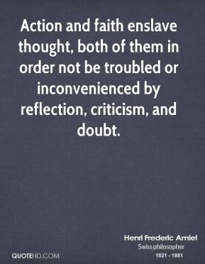 Henri Frederic Amiel - Action and faith enslave thought, both of them in order not be troubled or inconvenienced by reflection, criticism, and doubt.