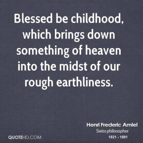 Henri Frederic Amiel - Blessed be childhood, which brings down something of heaven into the midst of our rough earthliness.