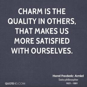 Henri Frederic Amiel - Charm is the quality in others, that makes us more satisfied with ourselves.