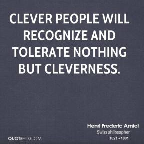Henri Frederic Amiel - Clever people will recognize and tolerate nothing but cleverness.