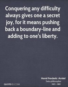 Henri Frederic Amiel - Conquering any difficulty always gives one a secret joy, for it means pushing back a boundary-line and adding to one's liberty.