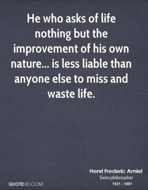 Henri Frederic Amiel - He who asks of life nothing but the improvement of his own nature... is less liable than anyone else to miss and waste life.