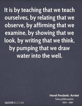 Henri Frederic Amiel - It is by teaching that we teach ourselves, by relating that we observe, by affirming that we examine, by showing that we look, by writing that we think, by pumping that we draw water into the well.