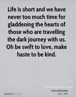 Henri Frederic Amiel - Life is short and we have never too much time for gladdening the hearts of those who are travelling the dark journey with us. Oh be swift to love, make haste to be kind.