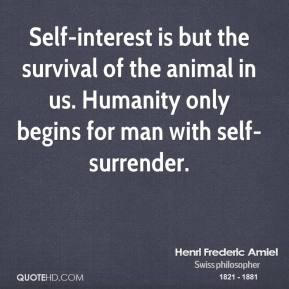 Henri Frederic Amiel - Self-interest is but the survival of the animal in us. Humanity only begins for man with self-surrender.