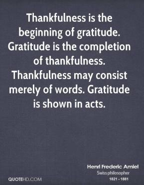 Henri Frederic Amiel - Thankfulness is the beginning of gratitude. Gratitude is the completion of thankfulness. Thankfulness may consist merely of words. Gratitude is shown in acts.