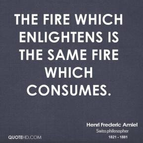 Henri Frederic Amiel - The fire which enlightens is the same fire which consumes.