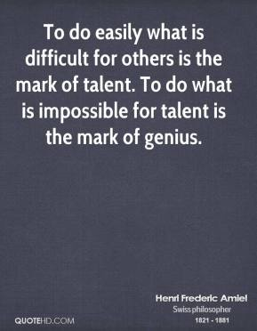 To do easily what is difficult for others is the mark of talent. To do what is impossible for talent is the mark of genius.