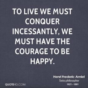 To live we must conquer incessantly, we must have the courage to be happy.