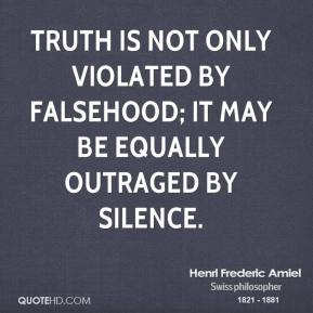 Henri Frederic Amiel - Truth is not only violated by falsehood; it may be equally outraged by silence.
