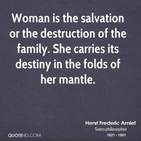 Henri Frederic Amiel - Woman is the salvation or the destruction of the family. She carries its destiny in the folds of her mantle.