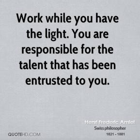 Work while you have the light. You are responsible for the talent that has been entrusted to you.